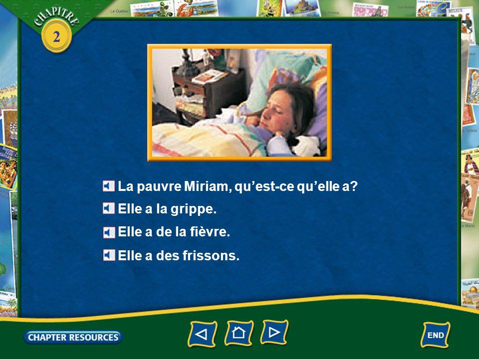 2 La pauvre Miriam, qu'est-ce qu'elle a.Elle a la grippe.