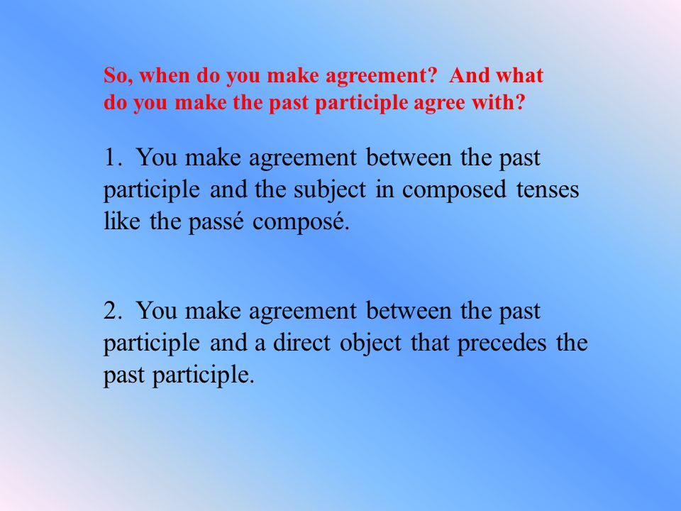 So, when do you make agreement.And what do you make the past participle agree with.