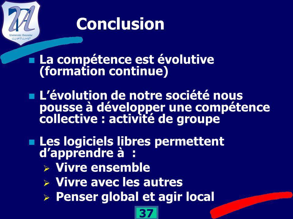 37 Conclusion La compétence est évolutive (formation continue) L'évolution de notre société nous pousse à développer une compétence collective : activité de groupe Les logiciels libres permettent d'apprendre à :  Vivre ensemble  Vivre avec les autres  Penser global et agir local
