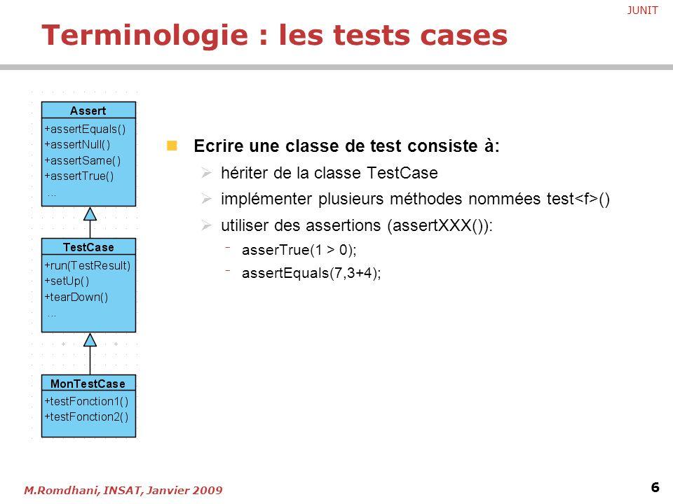 JUNIT 6 M.Romdhani, INSAT, Janvier 2009 Ecrire une classe de test consiste à:  hériter de la classe TestCase  implémenter plusieurs méthodes nommées