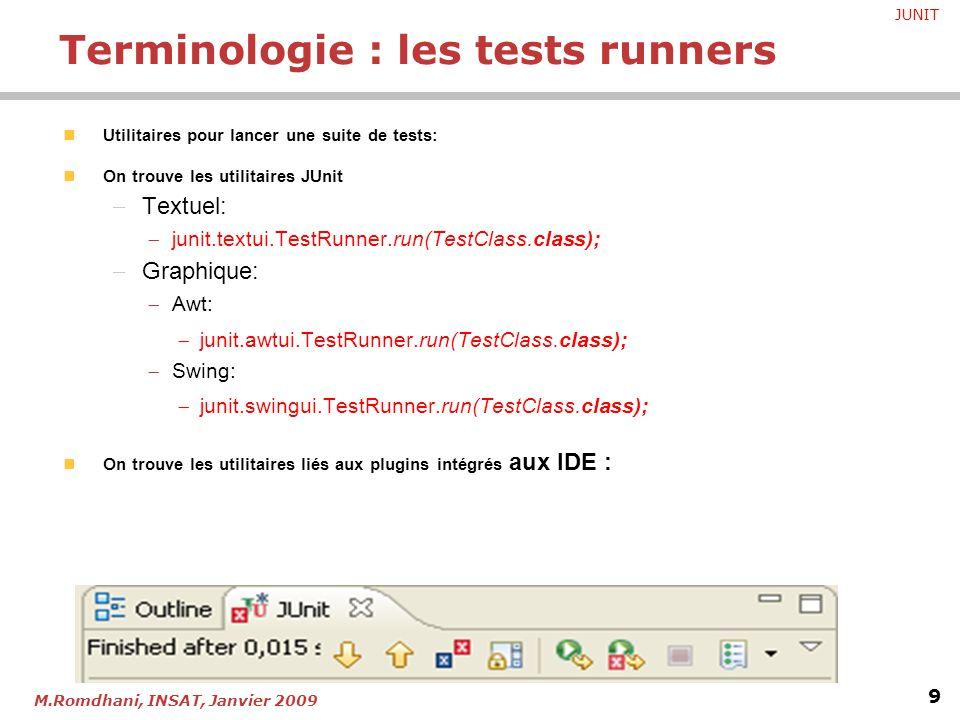 JUNIT 9 M.Romdhani, INSAT, Janvier 2009 Utilitaires pour lancer une suite de tests: On trouve les utilitaires JUnit  Textuel:  junit.textui.TestRunn