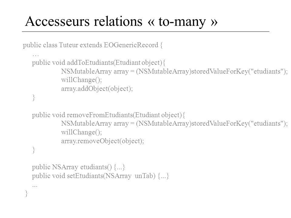 Accesseurs relations « to-many » public class Tuteur extends EOGenericRecord { … public void addToEtudiants(Etudiant object){ NSMutableArray array = (NSMutableArray)storedValueForKey( etudiants ); willChange(); array.addObject(object); } public void removeFromEtudiants(Etudiant object){ NSMutableArray array = (NSMutableArray)storedValueForKey( etudiants ); willChange(); array.removeObject(object); } public NSArray etudiants() {...} public void setEtudiants(NSArray unTab) {...}...