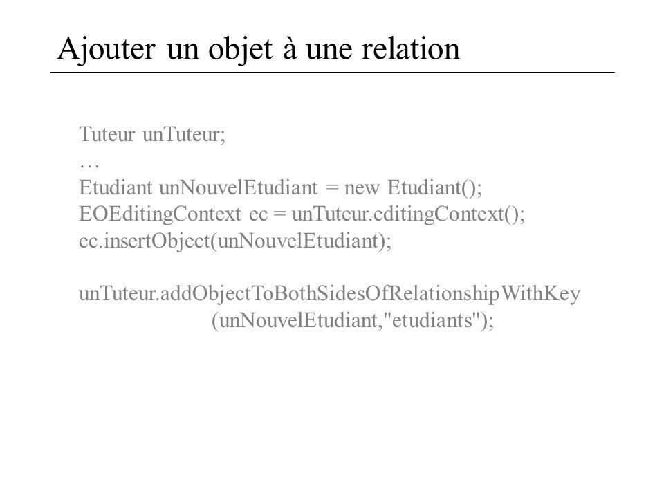 Ajouter un objet à une relation Tuteur unTuteur; … Etudiant unNouvelEtudiant = new Etudiant(); EOEditingContext ec = unTuteur.editingContext(); ec.ins