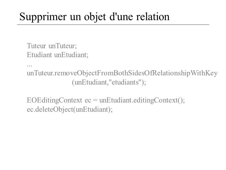 Supprimer un objet d'une relation Tuteur unTuteur; Etudiant unEtudiant;... unTuteur.removeObjectFromBothSidesOfRelationshipWithKey (unEtudiant,
