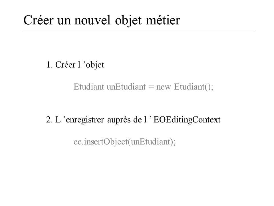 Créer un nouvel objet métier 1. Créer l 'objet Etudiant unEtudiant = new Etudiant(); 2. L 'enregistrer auprès de l ' EOEditingContext ec.insertObject(