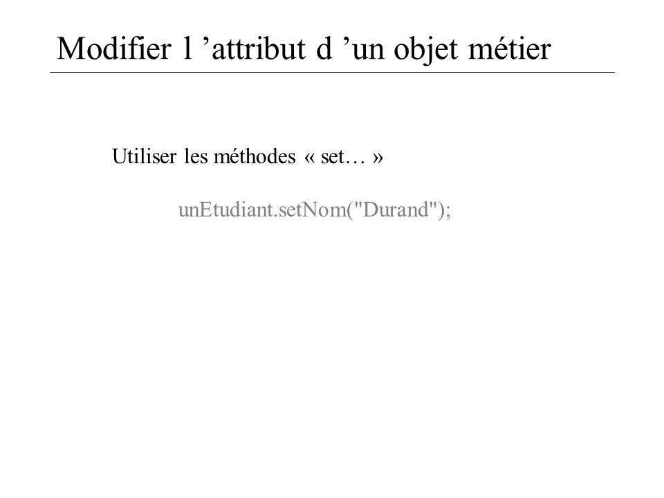 Modifier l 'attribut d 'un objet métier Utiliser les méthodes « set… » unEtudiant.setNom(