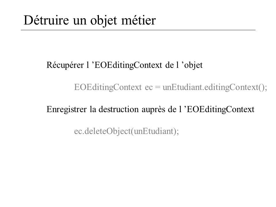 Détruire un objet métier Récupérer l 'EOEditingContext de l 'objet EOEditingContext ec = unEtudiant.editingContext(); Enregistrer la destruction auprè