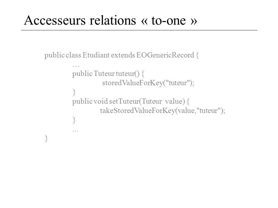 Accesseurs relations « to-one » public class Etudiant extends EOGenericRecord { … public Tuteur tuteur() { storedValueForKey(
