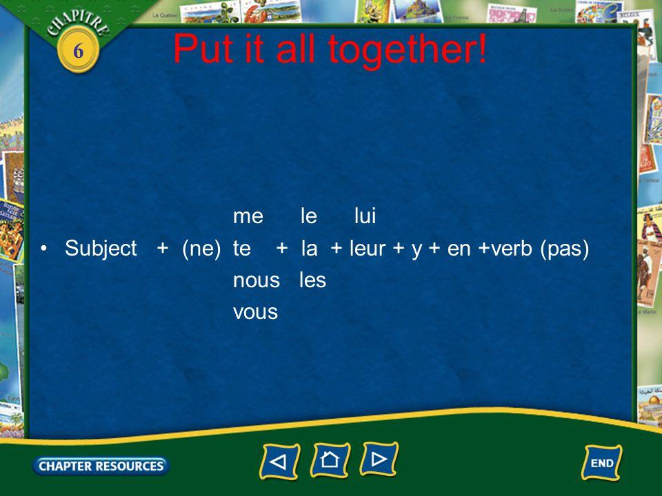 6 Put it all together! me le lui Subject + (ne) te + la + leur + y + en +verb (pas) nous les vous