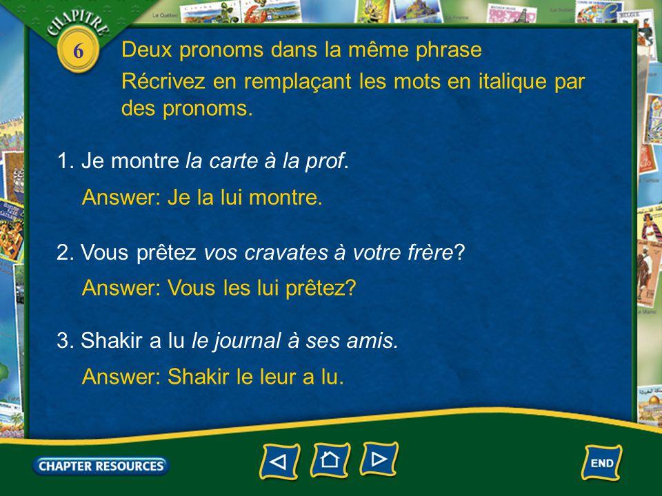 6 Answer: Je la lui montre. 1.Je montre la carte à la prof. Récrivez en remplaçant les mots en italique par des pronoms. Answer: Vous les lui prêtez?