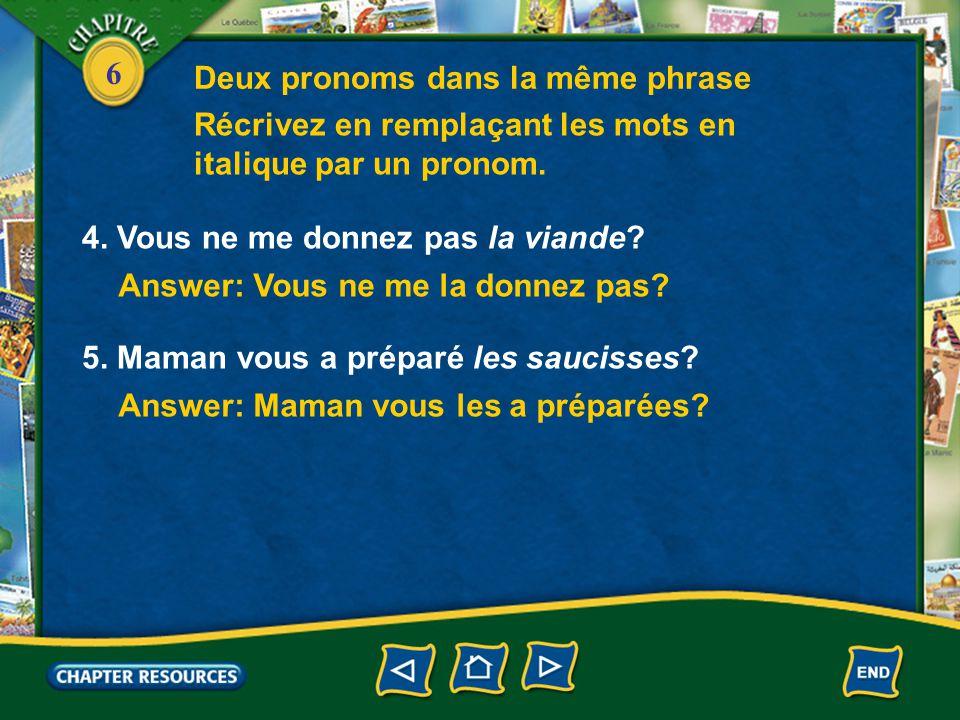 6 Answer: Vous ne me la donnez pas? 4. Vous ne me donnez pas la viande? Récrivez en remplaçant les mots en italique par un pronom. Deux pronoms dans l