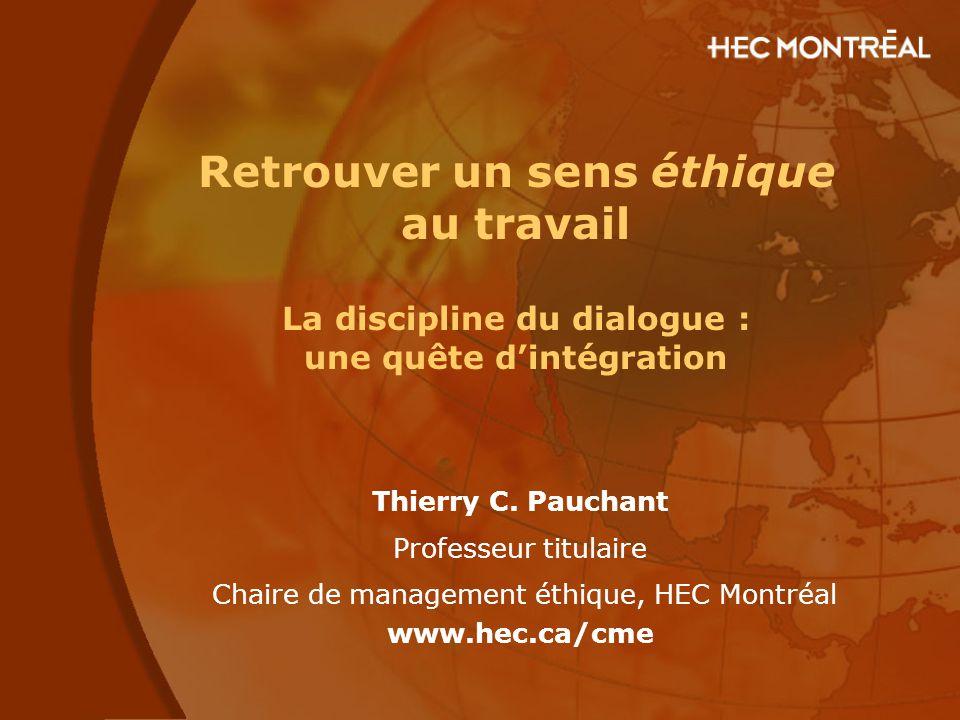 Retrouver un sens éthique au travail La discipline du dialogue : une quête d'intégration Thierry C. Pauchant Professeur titulaire Chaire de management