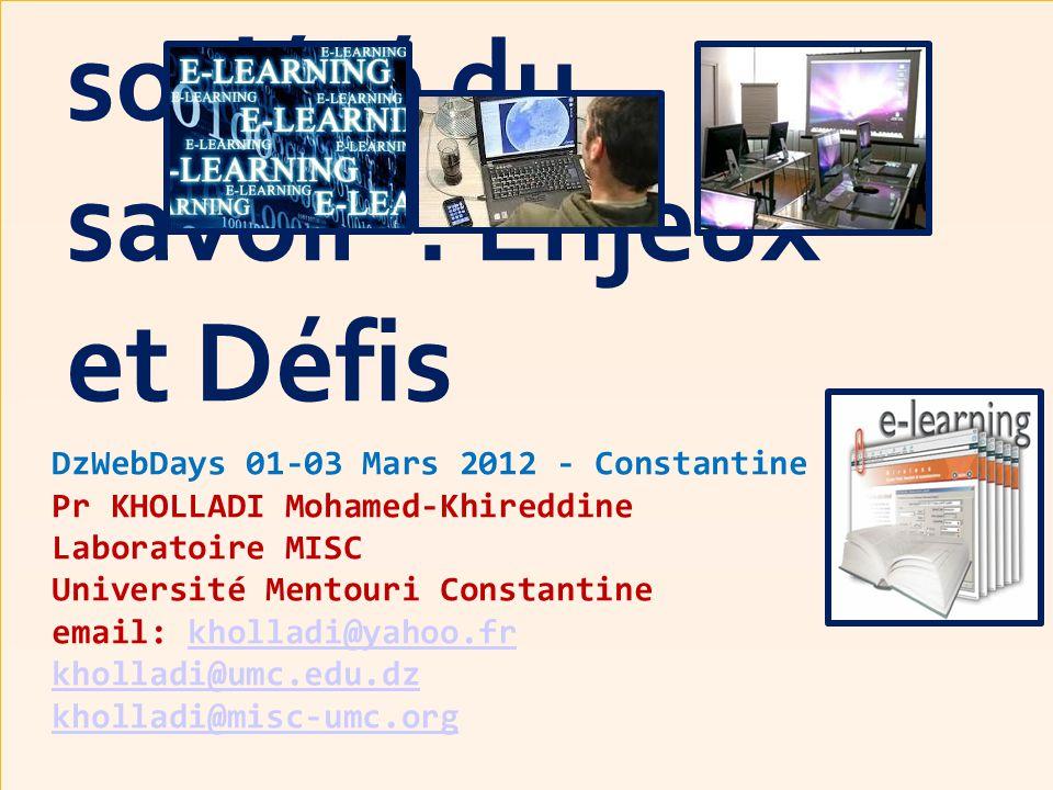 DzWebDays 01-03 Mars 2012 - Constantine Pr KHOLLADI Mohamed-Khireddine Laboratoire MISC Université Mentouri Constantine email: kholladi@yahoo.fr kholladi@umc.edu.dz kholladi@misc-umc.orgkholladi@yahoo.fr kholladi@umc.edu.dz kholladi@misc-umc.org E-Learning ou Enseignement à Distance « EAD » dans la société du savoir : Enjeux et Défis