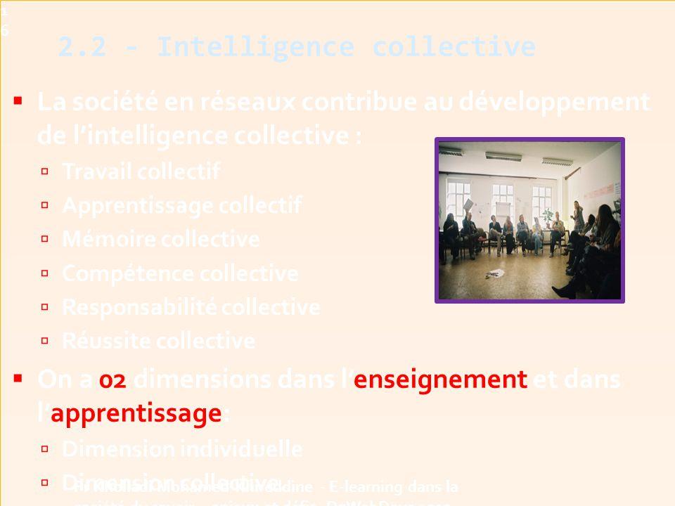  La société en réseaux contribue au développement de l'intelligence collective :  Travail collectif  Apprentissage collectif  Mémoire collective  Compétence collective  Responsabilité collective  Réussite collective  On a 02 dimensions dans l'enseignement et dans l'apprentissage:  Dimension individuelle  Dimension collective.