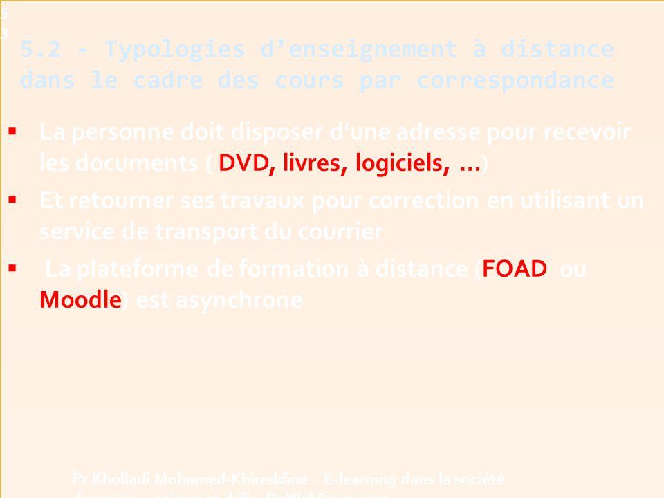  La personne doit disposer d une adresse pour recevoir les documents ( DVD, livres, logiciels, …)  Et retourner ses travaux pour correction en utilisant un service de transport du courrier  La plateforme de formation à distance (FOAD ou Moodle) est asynchrone 5.2 - Typologies d'enseignement à distance dans le cadre des cours par correspondance53 Pr Kholladi Mohamed-Khireddine - E-learning dans la société du savoir - enjeux et défis -DzWebDays 2012