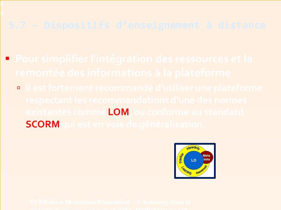  Pour simplifier l intégration des ressources et la remontée des informations à la plateforme  il est fortement recommandé d utiliser une plateforme respectant les recommandations d une des normes existantes comme LOM, ou conforme au standard SCORM qui est en voie de généralisation.60 Pr Kholladi Mohamed-Khireddine - E-learning dans la société du savoir - enjeux et défis -DzWebDays 2012 5.7 – Dispositifs d'enseignement à distance