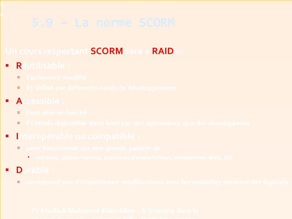 Un cours respectant SCORM sera « RAID »:  Réutilisable :  Facilement modifié  Et utilisé par différents outils de développement  Accessible :  Peut être recherché  Et rendu disponible aussi bien par des apprenants que des développeurs  Interopérable ou compatible :  peut fonctionner sur une grande palette de  matériel, plates-formes, systèmes d'exploitation, navigateurs Web, etc.