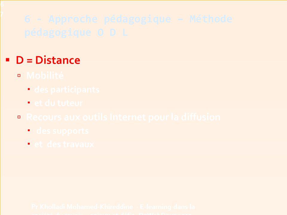  D = Distance  Mobilité  des participants  et du tuteur  Recours aux outils Internet pour la diffusion  des supports  et des travaux 6 - Approche pédagogique – Méthode pédagogique O D L67 Pr Kholladi Mohamed-Khireddine - E-learning dans la société du savoir - enjeux et défis -DzWebDays 2012