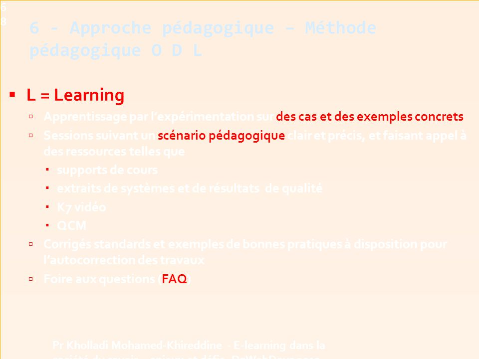  L = Learning  Apprentissage par l'expérimentation sur des cas et des exemples concrets  Sessions suivant un scénario pédagogique clair et précis, et faisant appel à des ressources telles que  supports de cours  extraits de systèmes et de résultats de qualité  K7 vidéo  QCM  Corrigés standards et exemples de bonnes pratiques à disposition pour l'autocorrection des travaux  Foire aux questions (FAQ)68 Pr Kholladi Mohamed-Khireddine - E-learning dans la société du savoir - enjeux et défis -DzWebDays 2012 6 - Approche pédagogique – Méthode pédagogique O D L