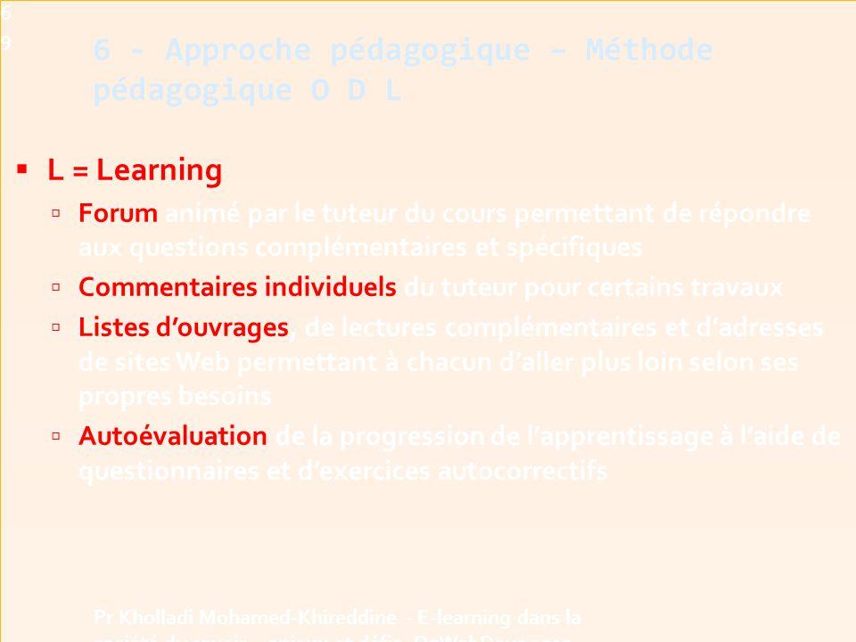  L = Learning  Forum animé par le tuteur du cours permettant de répondre aux questions complémentaires et spécifiques  Commentaires individuels du tuteur pour certains travaux  Listes d'ouvrages, de lectures complémentaires et d'adresses de sites Web permettant à chacun d'aller plus loin selon ses propres besoins  Autoévaluation de la progression de l'apprentissage à l'aide de questionnaires et d'exercices autocorrectifs69 Pr Kholladi Mohamed-Khireddine - E-learning dans la société du savoir - enjeux et défis -DzWebDays 2012 6 - Approche pédagogique – Méthode pédagogique O D L
