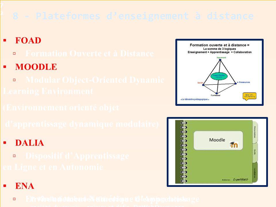  FOAD  Formation Ouverte et à Distance  MOODLE  Modular Object-Oriented Dynamic Learning Environment (Environnement orienté objet d apprentissage dynamique modulaire)  DALIA  Dispositif d'Apprentissage en Ligne et en Autonomie  ENA  Environnement Numérique d'Apprentissage 8 - Plateformes d'enseignement à distance72 Pr Kholladi Mohamed-Khireddine - E-learning dans la société du savoir - enjeux et défis -DzWebDays 2012