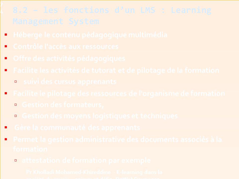  Héberge le contenu pédagogique multimédia  Contrôle l accès aux ressources  Offre des activités pédagogiques  Facilite les activités de tutorat et de pilotage de la formation  suivi des cursus apprenants  Facilite le pilotage des ressources de l organisme de formation  Gestion des formateurs,  Gestion des moyens logistiques et techniques  Gère la communauté des apprenants  Permet la gestion administrative des documents associés à la formation  attestation de formation par exemple 8.2 – les fonctions d'un LMS : Learning Management System74 Pr Kholladi Mohamed-Khireddine - E-learning dans la société du savoir - enjeux et défis -DzWebDays 2012