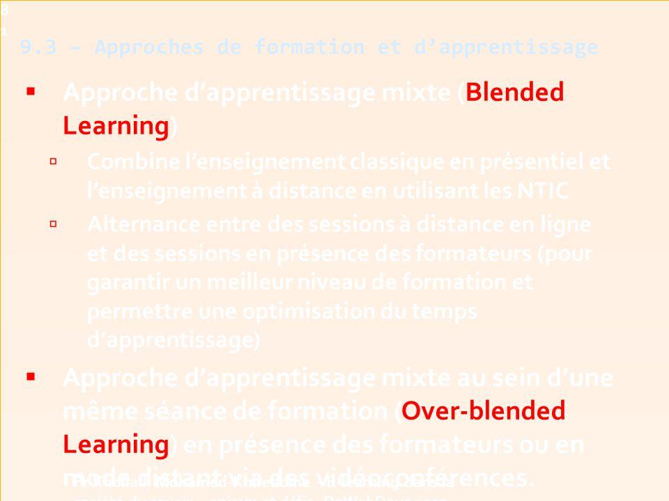 9.3 – Approches de formation et d'apprentissage  Approche d'apprentissage mixte (Blended Learning)  Combine l'enseignement classique en présentiel et l'enseignement à distance en utilisant les NTIC  Alternance entre des sessions à distance en ligne et des sessions en présence des formateurs (pour garantir un meilleur niveau de formation et permettre une optimisation du temps d'apprentissage)  Approche d'apprentissage mixte au sein d'une même séance de formation (Over-blended Learning) en présence des formateurs ou en mode distant via des vidéoconférences.