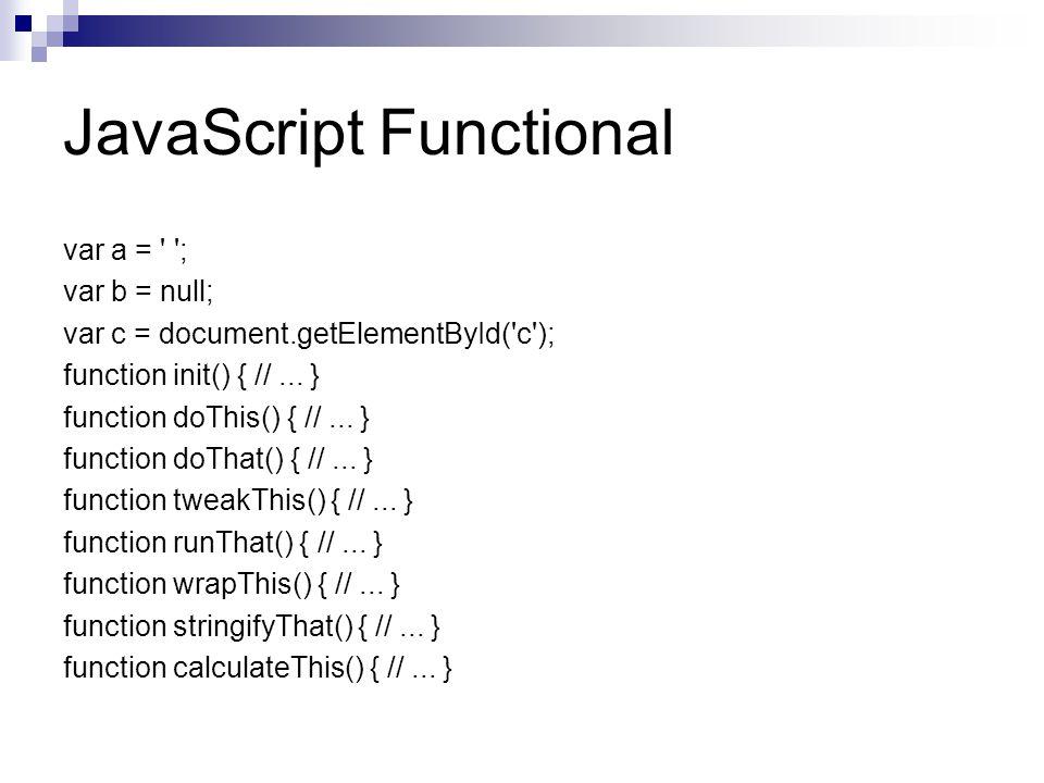 JavaScript Functional var a = ; var b = null; var c = document.getElementById( c ); function init() { //...