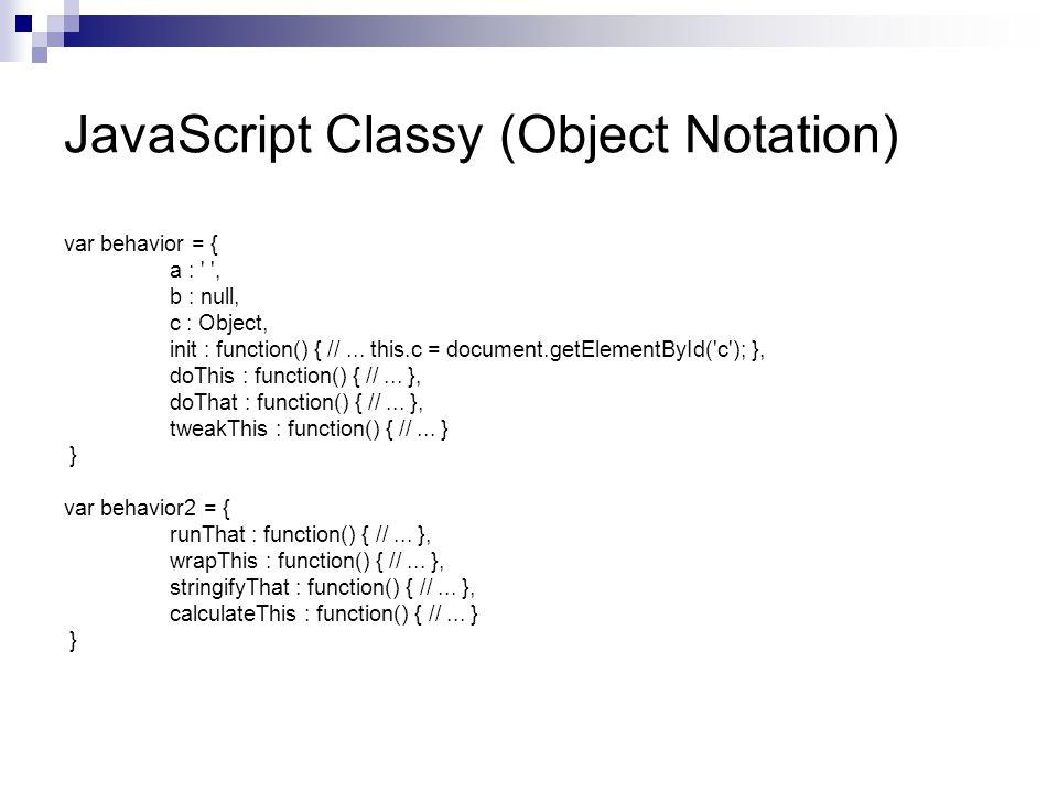 JavaScript Classy (Object Notation) var behavior = { a : , b : null, c : Object, init : function() { //...