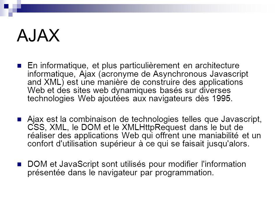 AJAX En informatique, et plus particulièrement en architecture informatique, Ajax (acronyme de Asynchronous Javascript and XML) est une manière de construire des applications Web et des sites web dynamiques basés sur diverses technologies Web ajoutées aux navigateurs dès 1995.