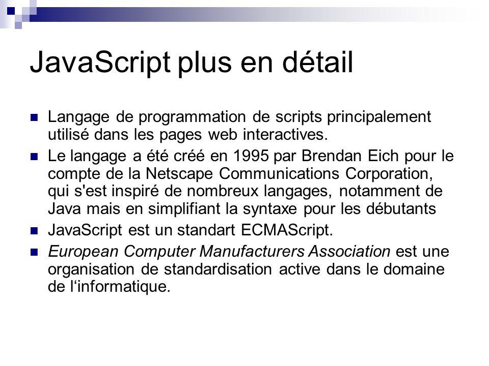 JavaScript plus en détail C est un langage orienté objet à prototype, c est-à-dire que les bases du langage et ses principales interfaces sont fournies par des objets qui ne sont pas des instances de classes Du code JavaScript peut être intégré directement au sein des pages Web, pour y être exécuté sur le poste client.