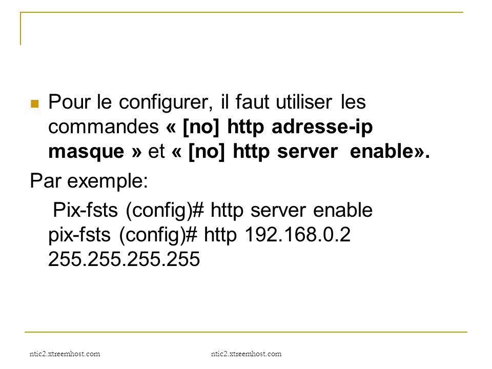 ntic2.xtreemhost.com Pour le configurer, il faut utiliser les commandes « [no] http adresse-ip masque » et « [no] http server enable». Par exemple: Pi