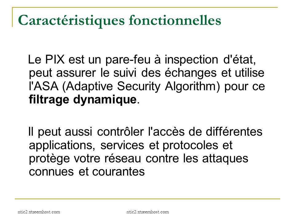 ntic2.xtreemhost.com Caractéristiques fonctionnelles Le PIX est un pare-feu à inspection d'état, peut assurer le suivi des échanges et utilise l'ASA (