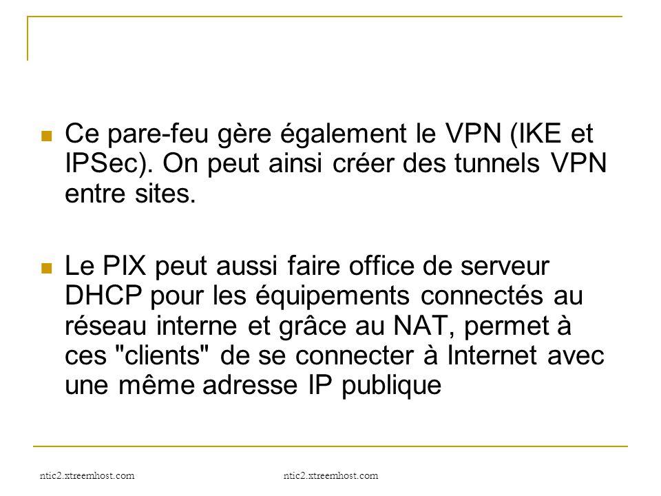 ntic2.xtreemhost.com Ce pare-feu gère également le VPN (IKE et IPSec). On peut ainsi créer des tunnels VPN entre sites. Le PIX peut aussi faire office