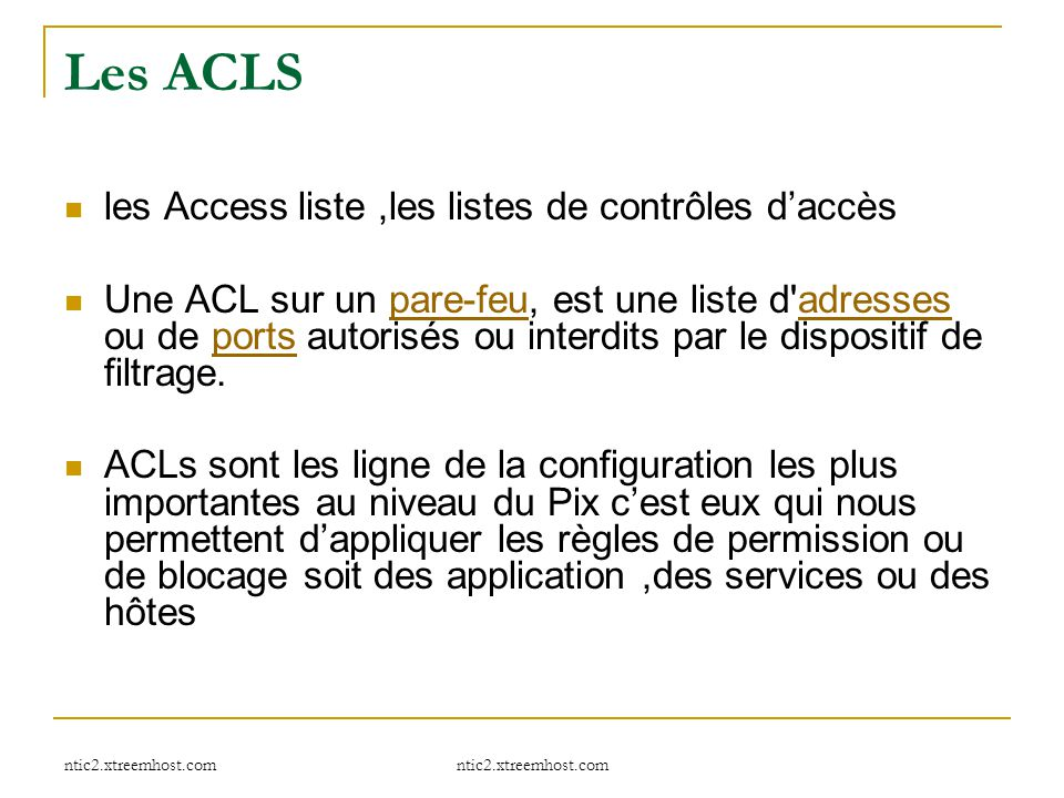 ntic2.xtreemhost.com Les ACLS les Access liste,les listes de contrôles d'accès Une ACL sur un pare-feu, est une liste d'adresses ou de ports autorisés