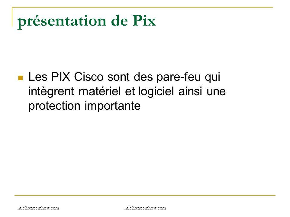 ntic2.xtreemhost.com présentation de Pix Les PIX Cisco sont des pare-feu qui intègrent matériel et logiciel ainsi une protection importante