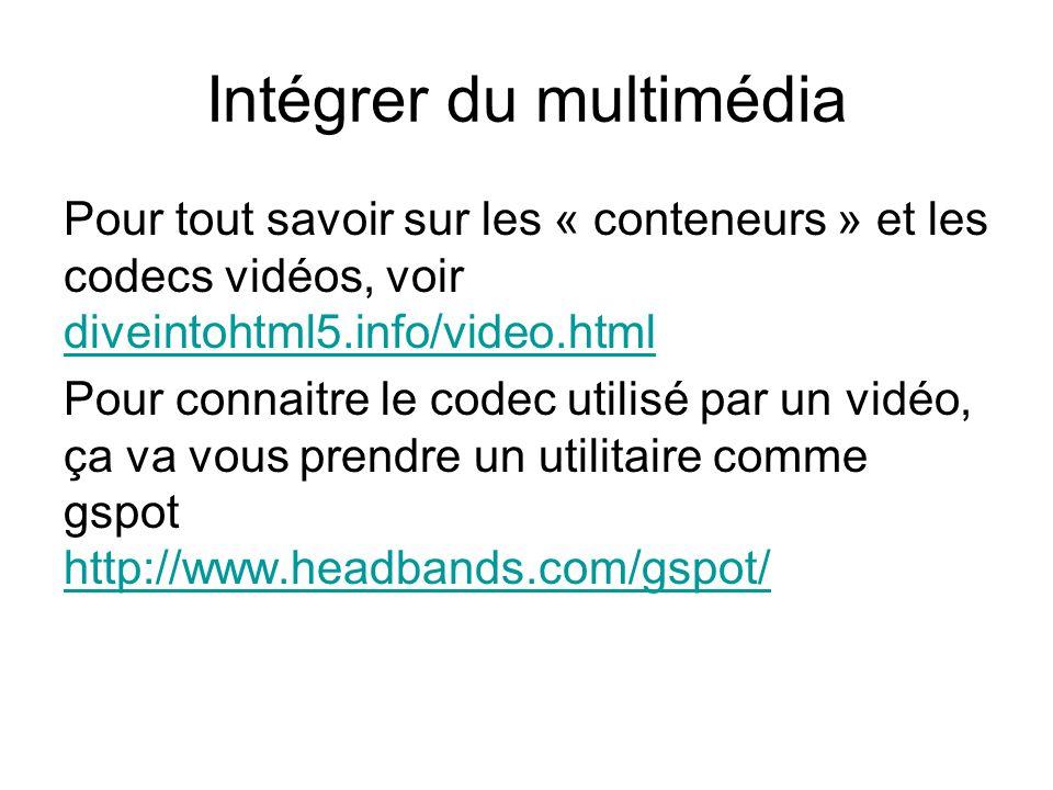 Intégrer du multimédia Pour tout savoir sur les « conteneurs » et les codecs vidéos, voir diveintohtml5.info/video.html diveintohtml5.info/video.html Pour connaitre le codec utilisé par un vidéo, ça va vous prendre un utilitaire comme gspot http://www.headbands.com/gspot/ http://www.headbands.com/gspot/