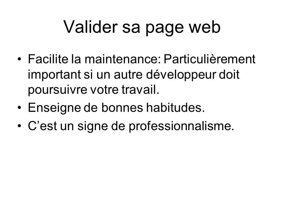 Valider sa page web Facilite la maintenance: Particulièrement important si un autre développeur doit poursuivre votre travail.