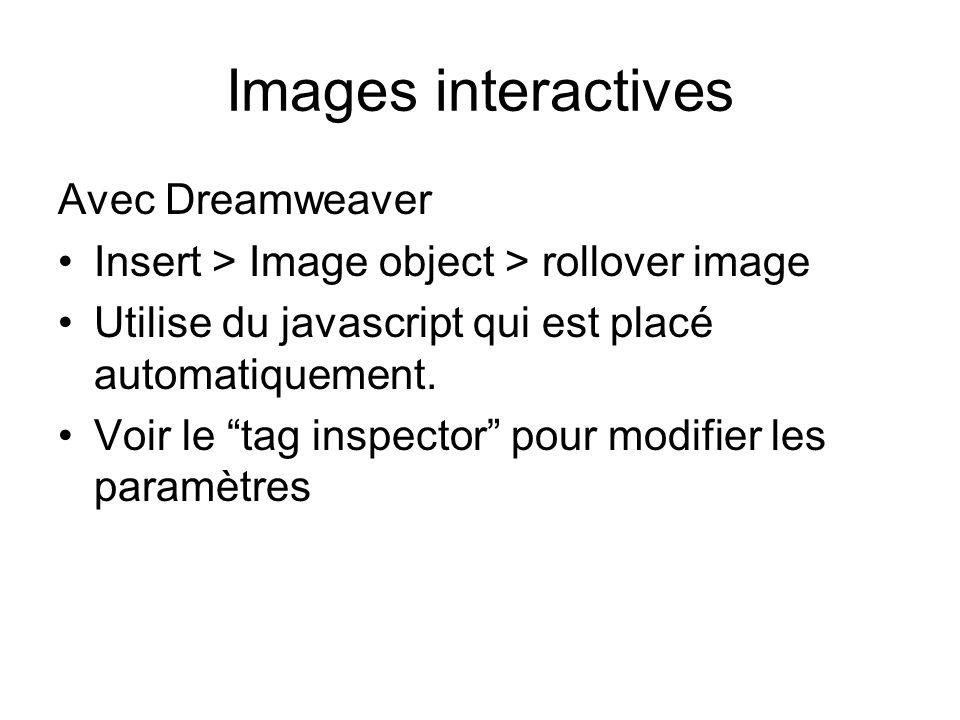 Images interactives Avec Dreamweaver Insert > Image object > rollover image Utilise du javascript qui est placé automatiquement.