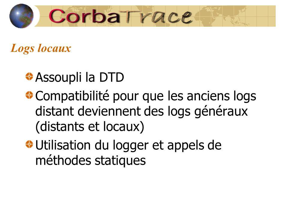 Logs locaux Assoupli la DTD Compatibilité pour que les anciens logs distant deviennent des logs généraux (distants et locaux) Utilisation du logger et appels de méthodes statiques