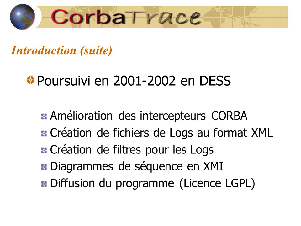 Introduction (suite) Poursuivi en 2001-2002 en DESS Amélioration des intercepteurs CORBA Création de fichiers de Logs au format XML Création de filtres pour les Logs Diagrammes de séquence en XMI Diffusion du programme (Licence LGPL)