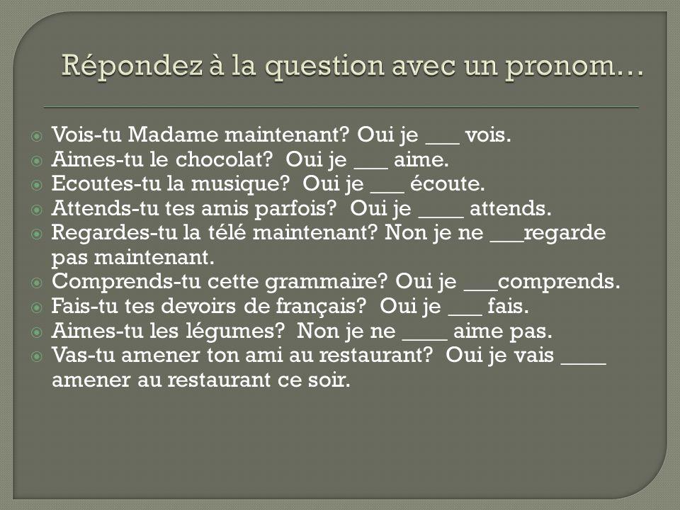  Vois-tu Madame maintenant.Oui je ___ vois.  Aimes-tu le chocolat.