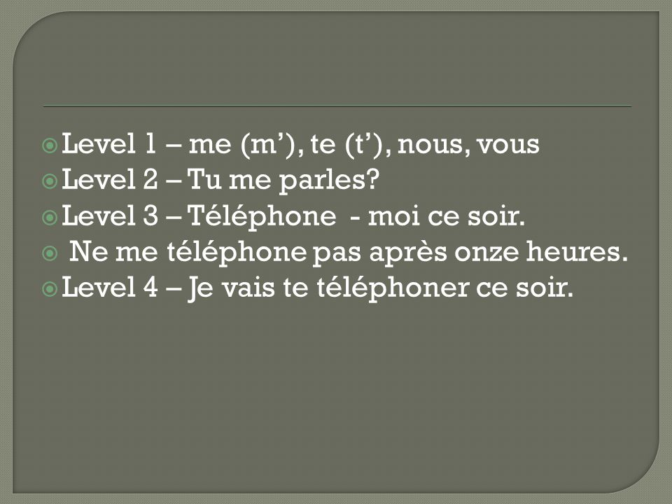  Level 1 – What are the object pronouns that correspond to je, tu, nous, and vous?  Level 2 – Replace the noun with the corresponding object pronoun