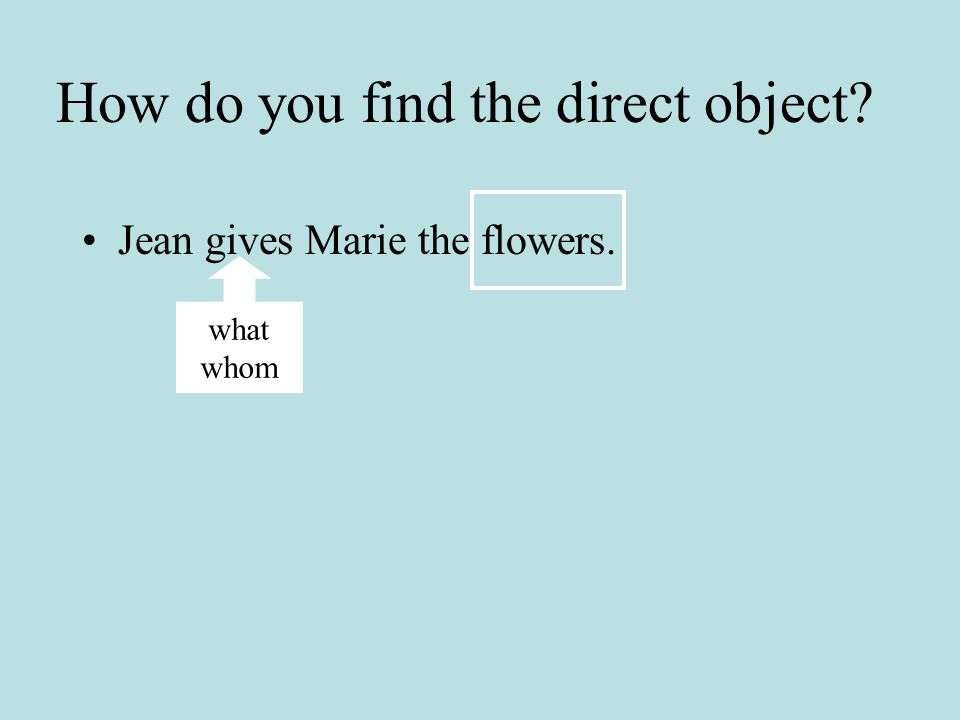 Can you recognize if a noun is the direct or indirect object? Jean gives Marie the flowers. What is the subject? Jean What is the verb? gives What is