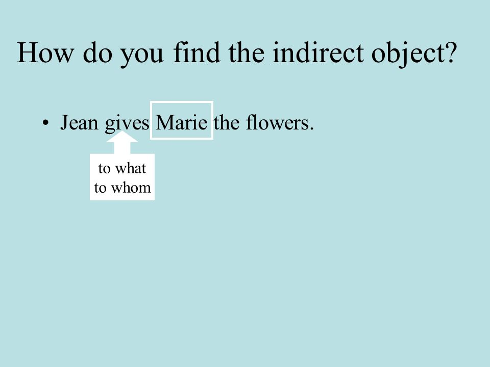 How do you find the direct object? Jean gives Marie the flowers. what whom