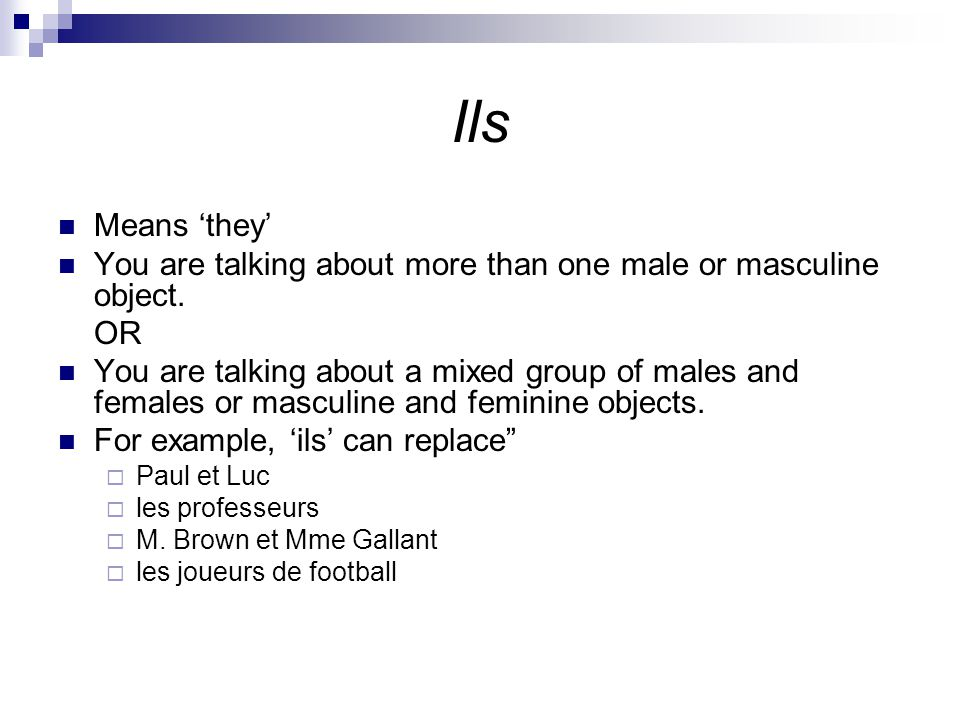 Ils Means 'they' You are talking about more than one male or masculine object.