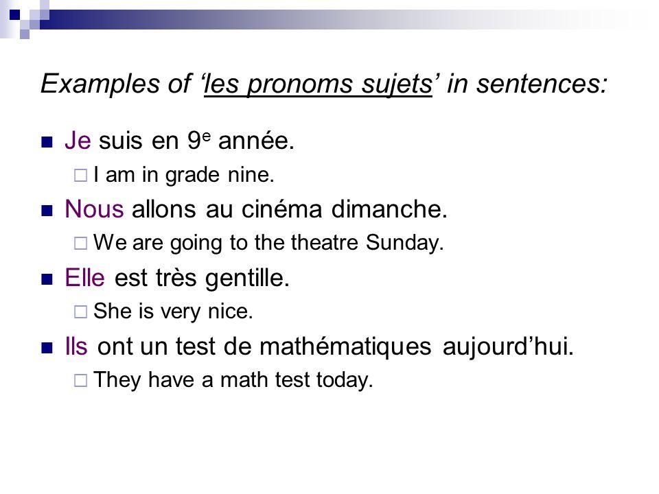 Examples of 'les pronoms sujets' in sentences: Je suis en 9 e année.  I am in grade nine. Nous allons au cinéma dimanche.  We are going to the theat