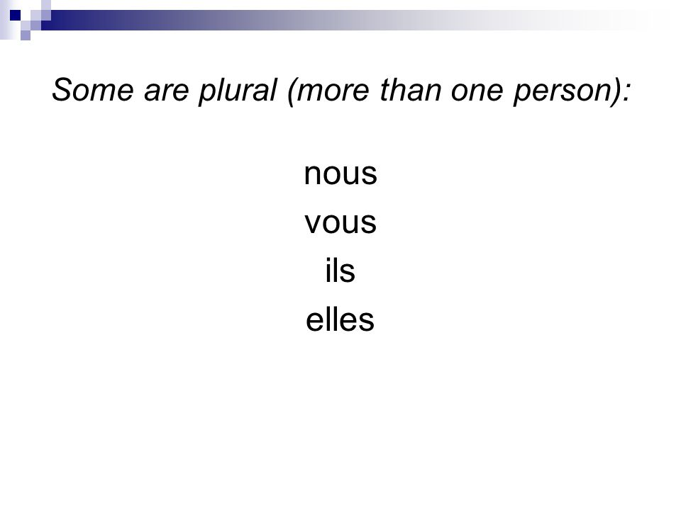 Some are plural (more than one person): nous vous ils elles