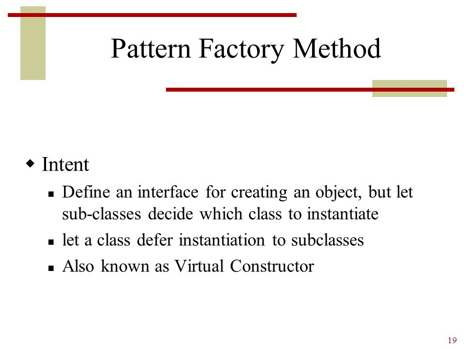 19 Pattern Factory Method  Intent Define an interface for creating an object, but let sub-classes decide which class to instantiate let a class defer