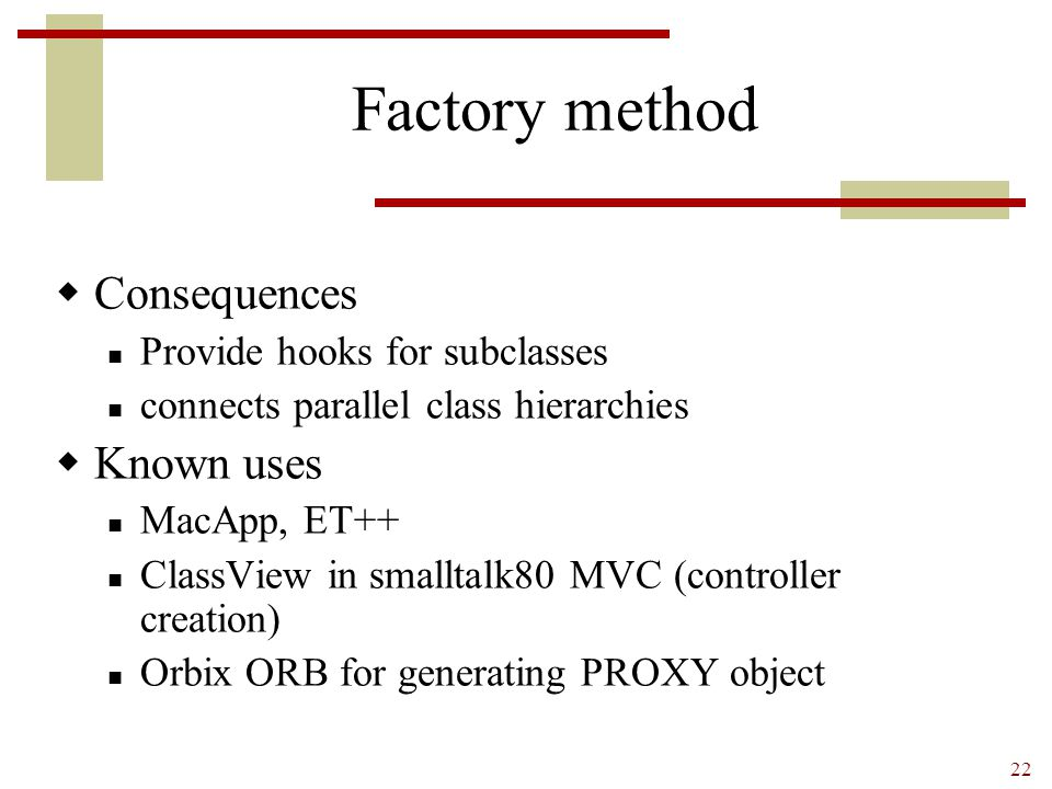 22 Factory method  Consequences Provide hooks for subclasses connects parallel class hierarchies  Known uses MacApp, ET++ ClassView in smalltalk80 M